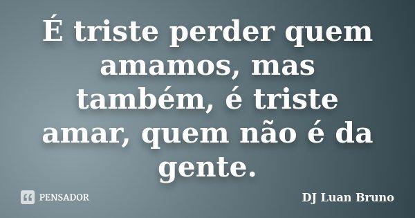 É triste perder quem amamos, mas também, é triste amar, quem não é da gente.... Frase de DJ Luan Bruno.