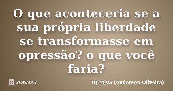 O que aconteceria se a sua própria liberdade se transformasse em opressão? o que você faria?... Frase de DJ MAG (Anderson Oliveira).