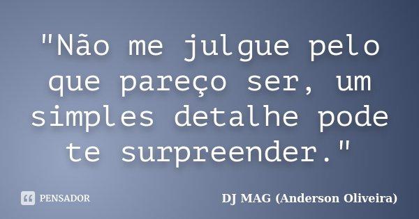"""""""Não me julgue pelo que pareço ser, um simples detalhe pode te surpreender.""""... Frase de DJ MAG (Anderson Oliveira)."""
