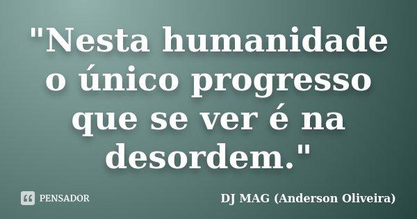 """""""Nesta humanidade o único progresso que se ver é na desordem.""""... Frase de DJ MAG (Anderson Oliveira)."""