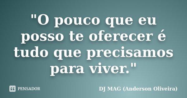 """""""O pouco que eu posso te oferecer é tudo que precisamos para viver.""""... Frase de DJ MAG (Anderson Oliveira)."""