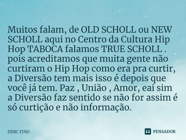 Muitos falam, de OLD SCHOLL ou NEW SCHOLL aqui no Centro da Cultura Hip Hop TABOCA falamos TRUE SCHOLL . pois acreditamos que muita gente não curtiram o Hip Ho... Frase de DJMC FINO.