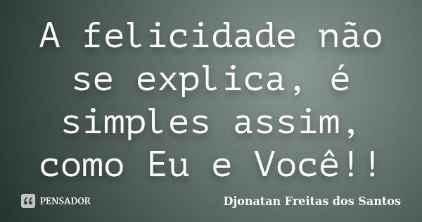 A felicidade não se explica, é simples assim, como Eu e Você!!... Frase de Djonatan Freitas dos Santos.