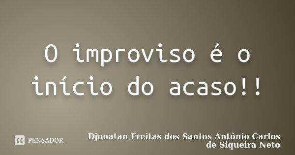 O improviso é o início do acaso!!... Frase de Djonatan Freitas dos Santos Antônio Carlos de Siqueira Neto.