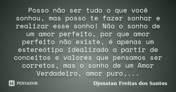 Posso não ser tudo o que você sonhou, mas posso te fazer sonhar e realizar esse sonho! Não o sonho de um amor perfeito, por que amor perfeito não existe, é apen... Frase de Djonatan Freitas dos Santos.