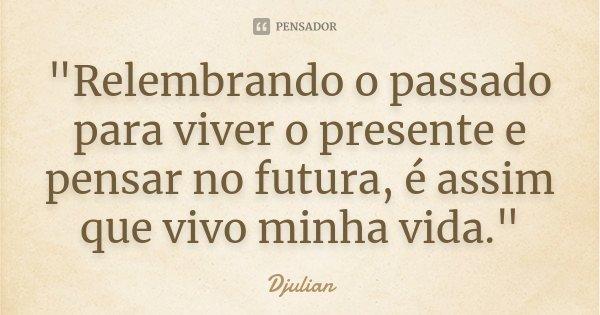 """""""Relembrando o passado para viver o presente e pensar no futura, é assim que vivo minha vida.""""... Frase de Djulian."""