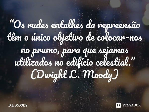 Os rudes entalhes da repreensão têm o único objetivo de colocar-nos no prumo, para que sejamos utilizados no edifício celestial.... Frase de D. L. Moody.