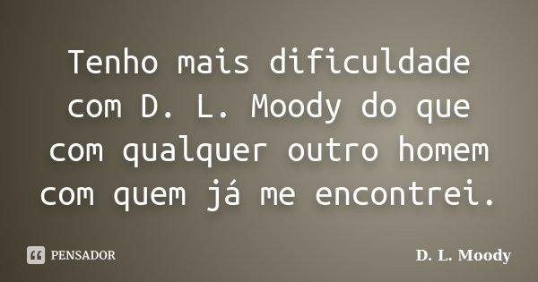Tenho mais dificuldade com D. L. Moody do que com qualquer outro homem com quem já me encontrei.... Frase de D. L. Moody.