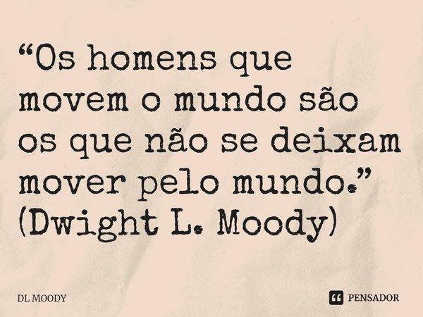 Os homens que movem o mundo são os que não se deixam mover pelo mundo.... Frase de D. L. Moody.