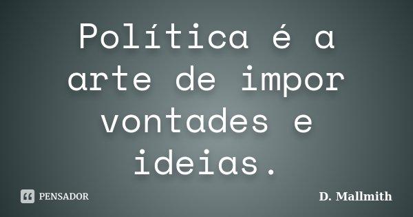 Política é a arte de impor vontades e ideias.... Frase de D. Mallmith.