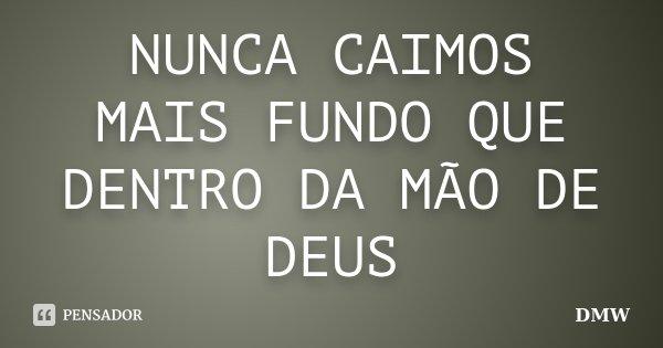 NUNCA CAIMOS MAIS FUNDO QUE DENTRO DA MÃO DE DEUS... Frase de DMW.