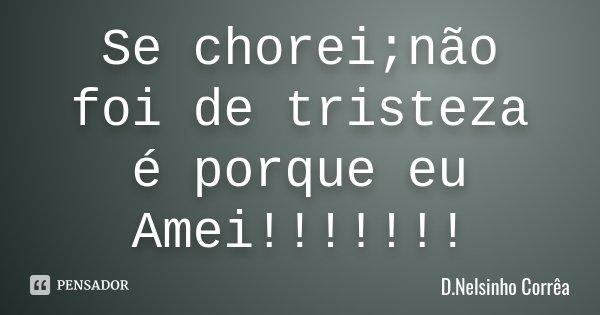 Se chorei;não foi de tristeza é porque eu Amei!!!!!!!... Frase de D.Nelsinho Corrêa.