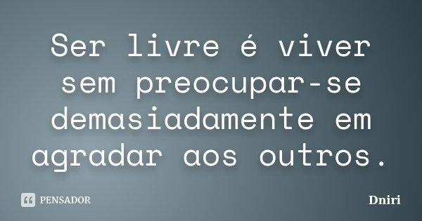 Ser livre é viver sem preocupar-se demasiadamente em agradar aos outros.... Frase de Dniri.