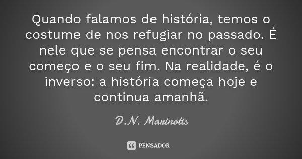 Quando falamos de história, temos o costume de nos refugiar no passado. É nele que se pensa encontrar o seu começo e o seu fim. Na realidade, é o inverso: a his... Frase de D.N. Marinotis.
