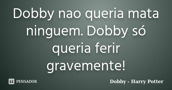 Dobby nao queria mata ninguem. Dobby só queria ferir gravemente!... Frase de Dobby - Harry Potter.