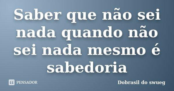 Saber que não sei nada quando não sei nada mesmo é sabedoria... Frase de Dobrasil do swueg.