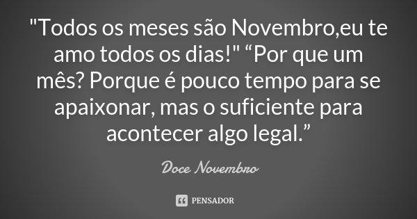 """""""Todos os meses são Novembro,eu te amo todos os dias !"""" """"Por que um mês? Porque é pouco tempo para se apaixonar, mas o suficiente para acontecer algo ... Frase de Doce Novembro."""