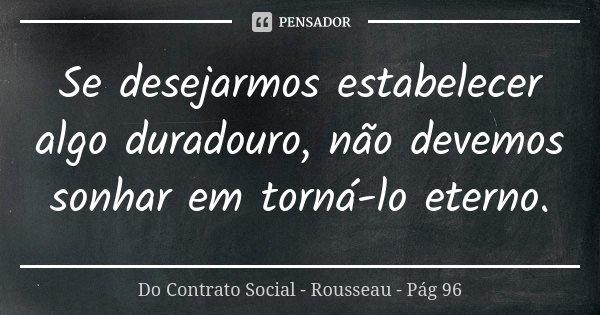 Se desejarmos estabelecer algo duradouro, não devemos sonhar em torná-lo eterno.... Frase de Do Contrato Social - Rousseau - Pág 96.