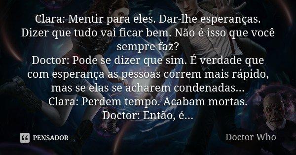 Clara: Mentir para eles. Dar-lhe esperanças. Dizer que tudo vai ficar bem. Não é isso que você sempre faz? Doctor: Pode se dizer que sim. É verdade que com espe... Frase de Doctor Who.