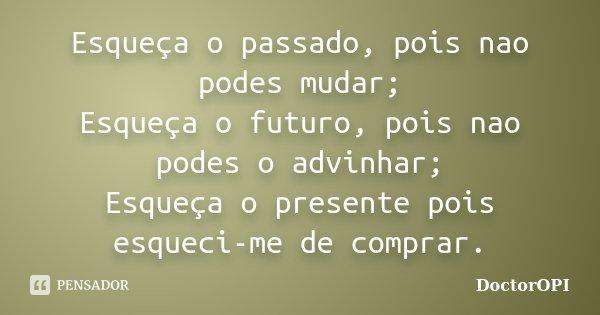 Esqueça o passado, pois nao podes mudar; Esqueça o futuro, pois nao podes o advinhar; Esqueça o presente pois esqueci-me de comprar.... Frase de DoctorOPI.