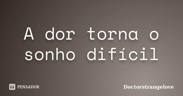 A dor torna o sonho difícil... Frase de Doctorstrangelove.