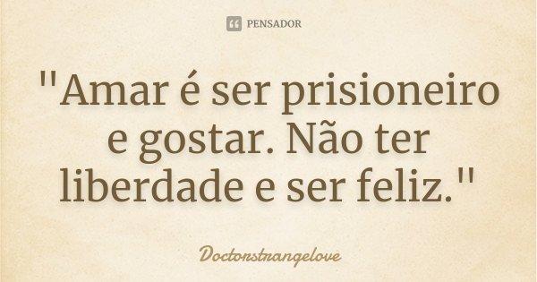 """""""Amar é ser prisioneiro e gostar. Não ter liberdade e ser feliz.""""... Frase de Doctorstrangelove."""