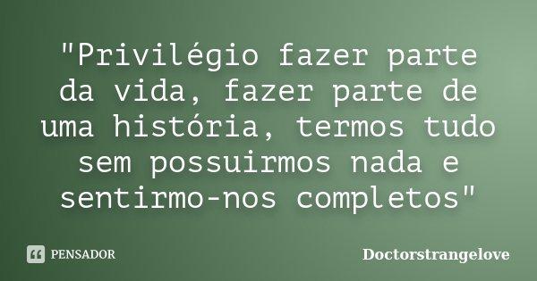 """""""Privilégio fazer parte da vida, fazer parte de uma história, termos tudo sem possuirmos nada e sentirmo-nos completos""""... Frase de Doctorstrangelove."""