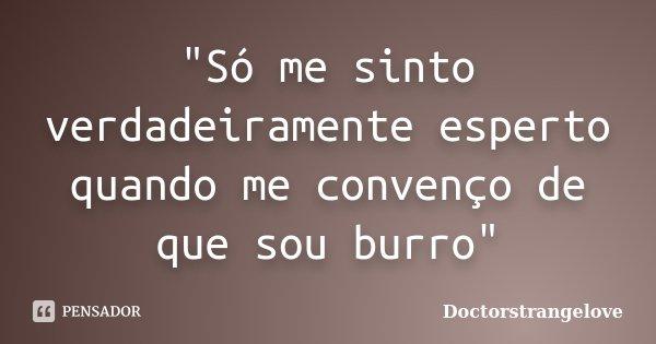 """""""Só me sinto verdadeiramente esperto quando me convenço de que sou burro""""... Frase de Doctorstrangelove."""