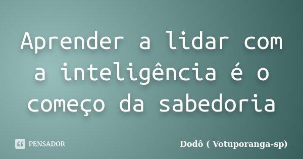 Aprender a lidar com a inteligência é o começo da sabedoria... Frase de Dodô ( Votuporanga-sp).
