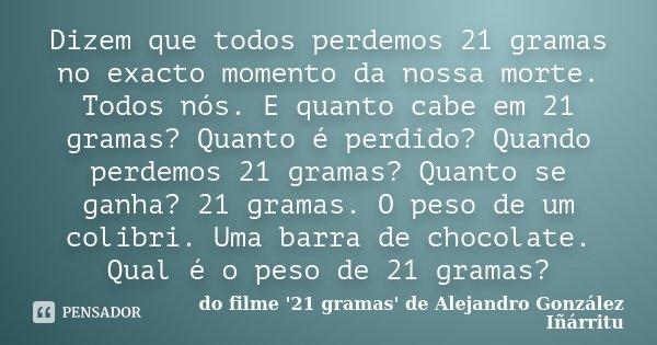 Dizem que todos perdemos 21 gramas no exacto momento da nossa morte. Todos nós. E quanto cabe em 21 gramas? Quanto é perdido? Quando perdemos 21 gramas? Quanto ... Frase de do filme '21 gramas' de Alejandro González Iñárritu.
