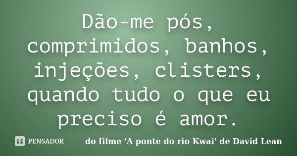 Dão-me pós, comprimidos, banhos, injeções, clisters, quando tudo o que eu preciso é amor.... Frase de do filme 'A ponte do rio Kwai' de David Lean.