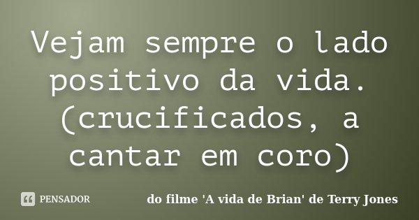 Vejam sempre o lado positivo da vida. (crucificados, a cantar em coro)... Frase de do filme 'A vida de Brian' de Terry Jones.