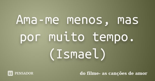 Ama-me menos, mas por muito tempo. (Ismael)... Frase de do filme- as canções de amor.