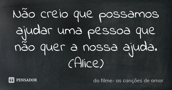 Não creio que possamos ajudar uma pessoa que não quer a nossa ajuda. (Alice)... Frase de do filme- As canções de amor.