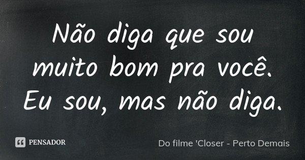 Não diga que sou muito bom pra você. Eu sou, mas não diga.... Frase de do filme 'Closer- Perto Demais'.