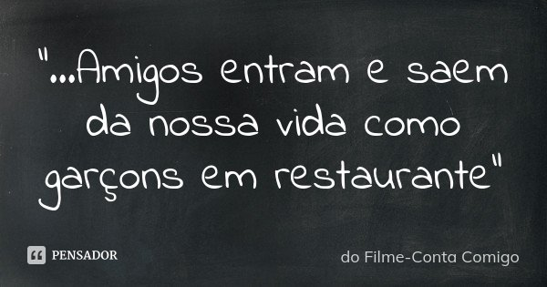 """""""...Amigos entram e saem da nossa vida como garçons em restaurante""""... Frase de do Filme-Conta Comigo."""