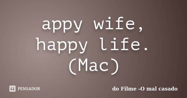 appy wife, happy life. (Mac)... Frase de do Filme -O mal casado.