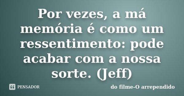 Por vezes, a má memória é como um ressentimento: pode acabar com a nossa sorte. (Jeff)... Frase de do filme-O arrependido.