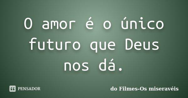 O amor é o único futuro que Deus nos dá.... Frase de do Filmes-Os miseravéis.