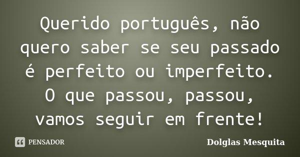 Querido português, não quero saber se seu passado é perfeito ou imperfeito. O que passou, passou, vamos seguir em frente!... Frase de Dolglas Mesquita.