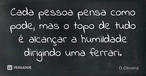 Cada pessoa pensa como pode, mas o topo de tudo é alcançar a humildade dirigindo uma ferrari.... Frase de D.Oliveira.
