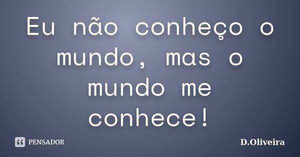 Eu não conheço o mundo, mas o mundo me conhece!... Frase de D.Oliveira.