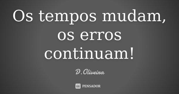 Os tempos mudam, os erros continuam!... Frase de D.Oliveira.