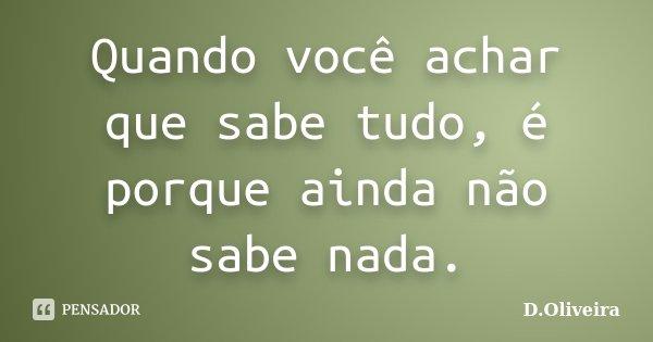 Quando você achar que sabe tudo, é porque ainda não sabe nada.... Frase de D.Oliveira.