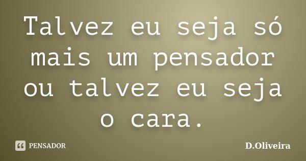 Talvez eu seja só mais um pensador ou talvez eu seja o cara.... Frase de D.Oliveira.