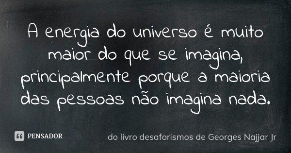 A energia do universo é muito maior do que se imagina, principalmente porque a maioria das pessoas não imagina nada.... Frase de do livro DESAFORISMOS de GEORGES NAJJAR JR.
