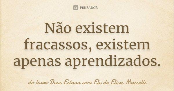 Não existem fracassos, existem apenas aprendizados.... Frase de do livro Deus Estava com Ele de Elisa Masselli.