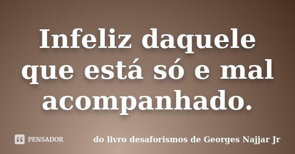 Infeliz daquele que está só e mal acompanhado.... Frase de do livro DESAFORISMOS de Georges Najjar Jr.