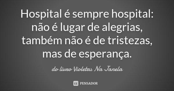 Hospital é Sempre Hospital Não é Do Livro Violetas Na Janela