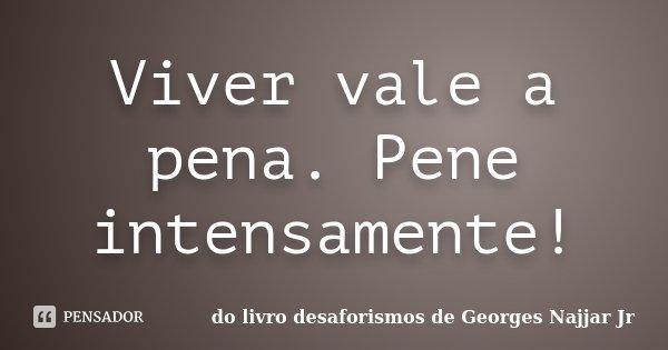 Viver vale a pena. Pene intensamente!... Frase de do livro DESAFORISMOS de Georges Najjar Jr.